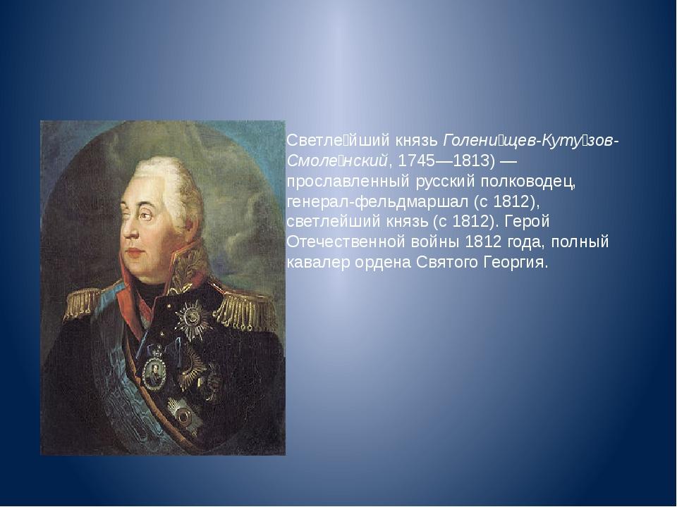 Светле́йший князь Голени́щев-Куту́зов-Смоле́нский, 1745—1813)— прославленны...