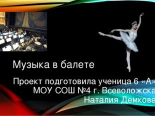 Музыка в балете Проект подготовила ученица 6 «А» МОУ СОШ №4 г. Всеволожска На