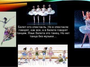 Балет-это спектакль. Но в спектакле говорят, как все, а в балете говорят танц
