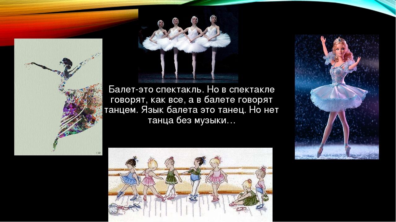 Балет-это спектакль. Но в спектакле говорят, как все, а в балете говорят танц...