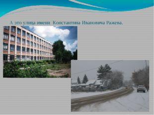 А это улица имени  Константина Ивановича Ражева.