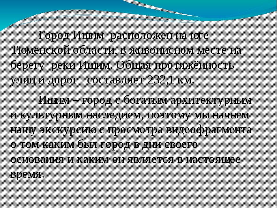 Город Ишим  расположен на юге Тюменской области, в живописном месте на берегу...