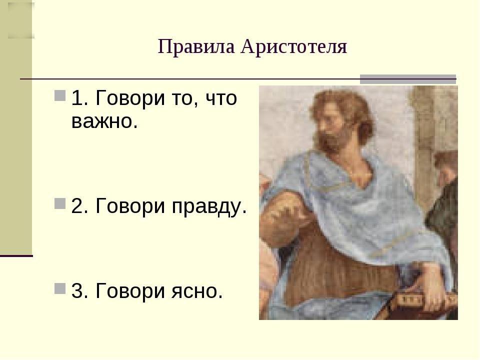 Правила Аристотеля 1. Говори то, что важно. 2. Говори правду. 3. Говори ясно.