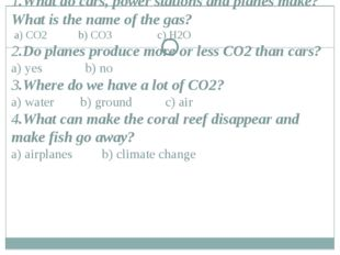 1.What do cars, power stations and planes make? What is the name of the gas?