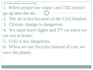 Say if these sentences are true or false: 1. When people use many cars CO2 do