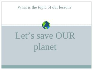 Let's save OUR planet What is the topic of our lesson?
