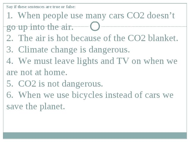 Say if these sentences are true or false: 1. When people use many cars CO2 do...