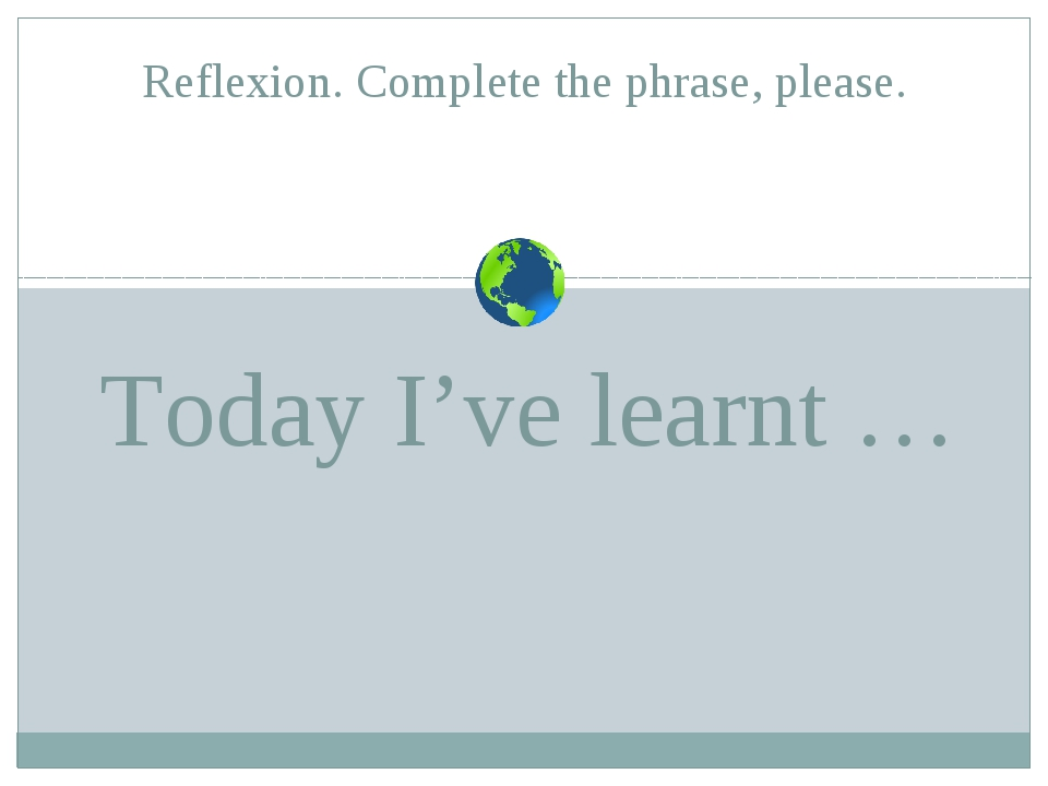 Today I've learnt … Reflexion. Complete the phrase, please.