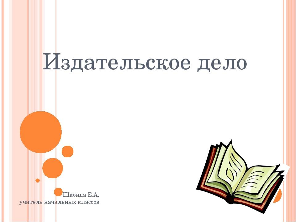 Издательское дело Шконда Е.А, учитель начальных классов