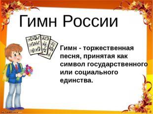 Гимн России Гимн - торжественная песня, принятая как символ государственного
