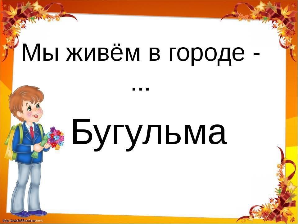 Мы живём в городе - ... Бугульма http://linda6035.ucoz.ru/