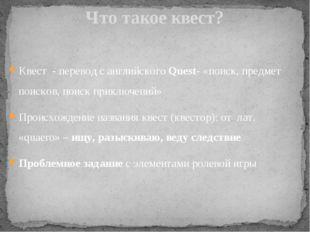 Квест - перевод с английского Quest- «поиск, предмет поисков, поиск приключен
