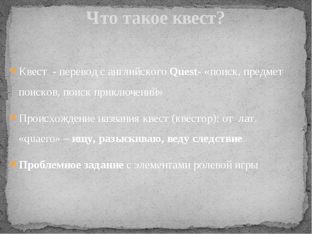 Квест - перевод с английского Quest- «поиск, предмет поисков, поиск приключен...