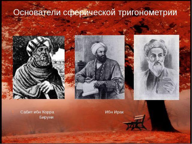 Основатели сферической тригонометрии Сабит ибн Корра Ибн Ирак Бируни