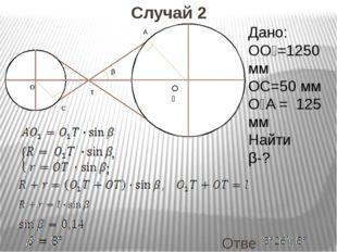 Ответ: Случай 2 O₁ O T C A β Дано: OO₁=1250 мм OC=50 мм O₁A = 125 мм Найти β-