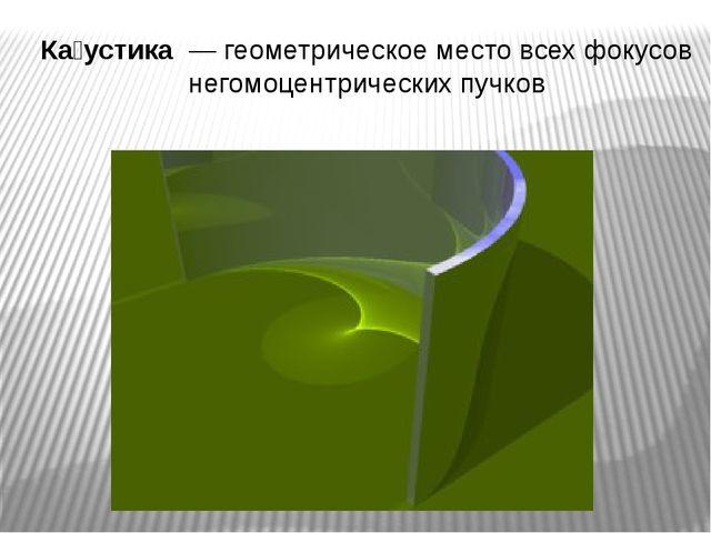 Ка́устика — геометрическое место всех фокусов негомоцентрических пучков