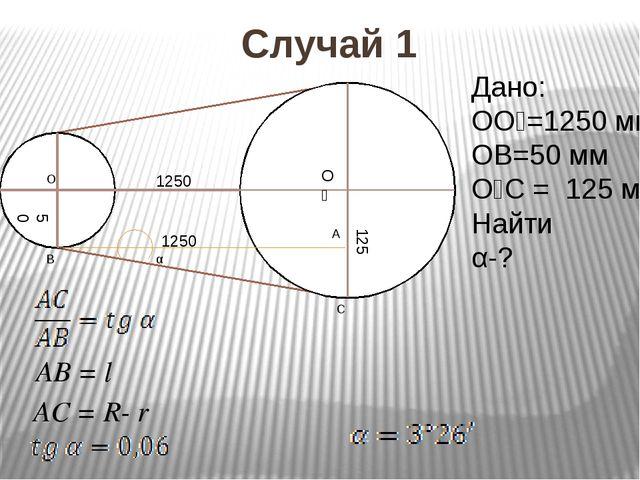 Случай 1 1250 1250 125 50 A C B O O₁ α Дано: OO₁=1250 мм OB=50 мм O₁C = 125...