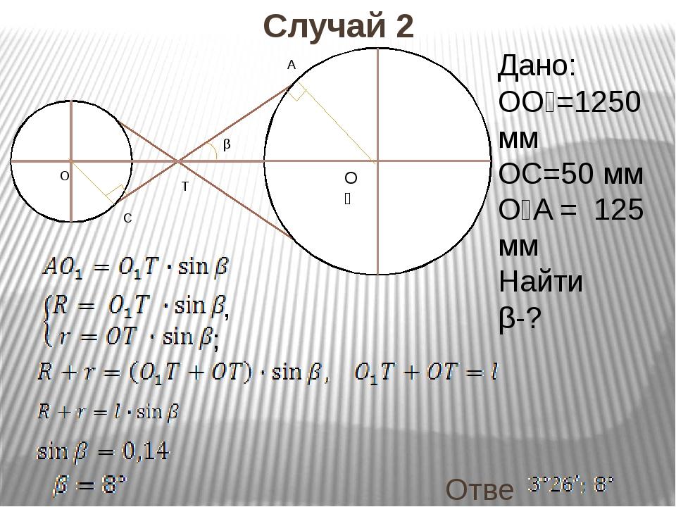 Ответ: Случай 2 O₁ O T C A β Дано: OO₁=1250 мм OC=50 мм O₁A = 125 мм Найти β-...