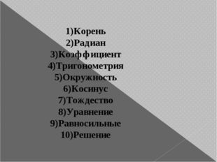 1)Корень 2)Радиан 3)Коэффициент 4)Тригонометрия 5)Окружность 6)Косинус 7)Тожд