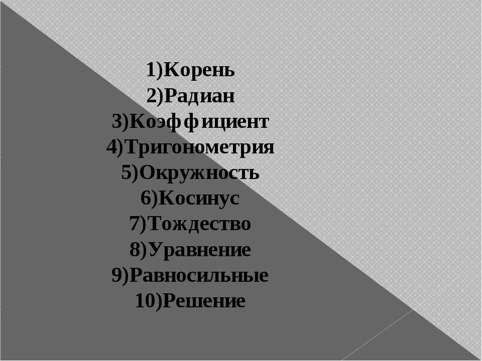 1)Корень 2)Радиан 3)Коэффициент 4)Тригонометрия 5)Окружность 6)Косинус 7)Тожд...