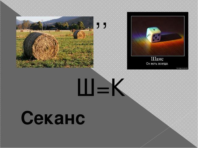 ,, Ш=К Секанс