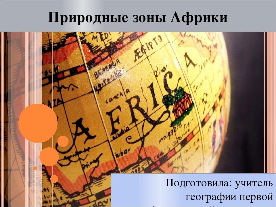 Природные зоны Африки Подготовила: учитель географии первой квалификационной...