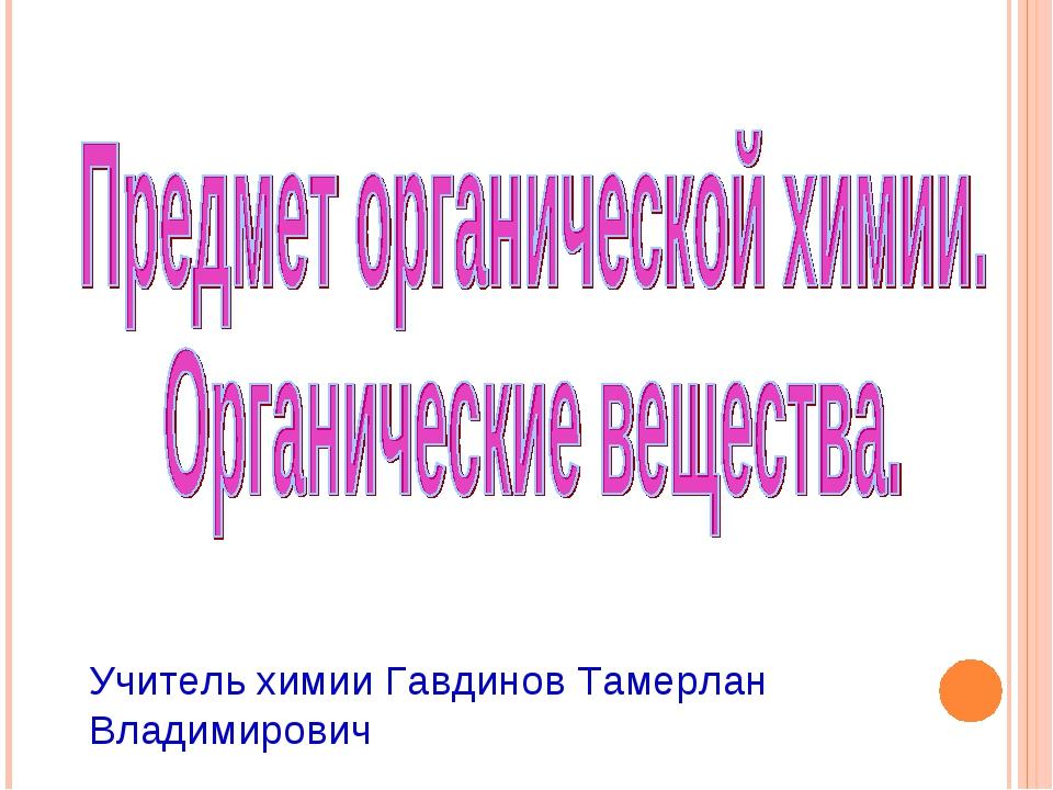Учитель химии Гавдинов Тамерлан Владимирович
