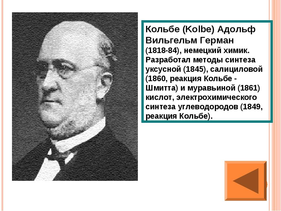 Кольбе (Kolbe) Адольф Вильгельм Герман (1818-84), немецкий химик. Разработал...