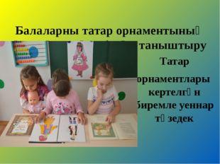 Балаларны татар орнаментының үзенчәлекләре белән таныштыру Татар орнаментлар