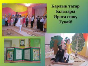 Барлык татар балалары Ярата сине, Тукай!