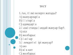 тест 1.Аю, түлкі нелерге жатады? А) жануарларға В) құстарға С) адамдарға 2.Қа