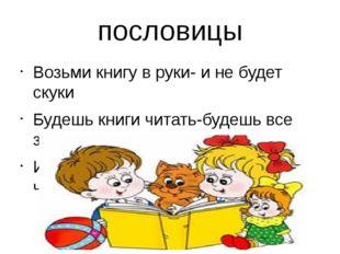 пословицы Возьми книгу в руки- и не будет скуки Будешь книги читать-будешь вс