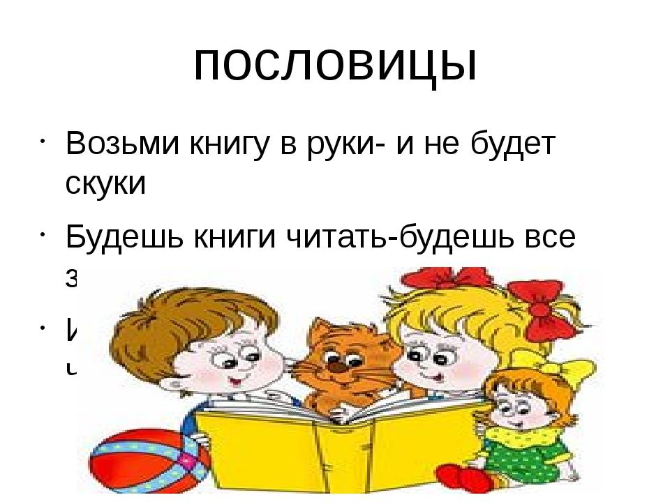 пословицы Возьми книгу в руки- и не будет скуки Будешь книги читать-будешь вс...