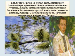 Без любви к Родине не может быть настоящего композитора, музыканта. Это истин