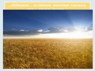 …Издалека… из далека мелодия слышна, она – печаль полей …
