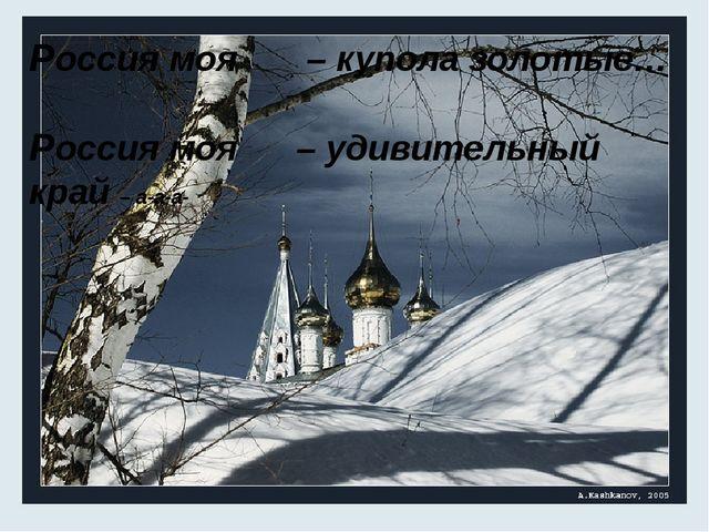 Россия моя – купола золотые… Россия моя – удивительный край – а-а-а-