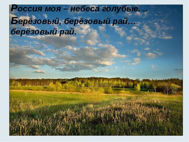 Россия моя – небеса голубые. .. Берёзовый, берёзовый рай…берёзовый рай.