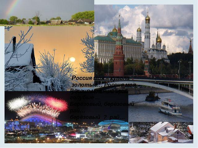 Россия моя – купола золотые… Россия моя – удивительный край Россия моя – неб...