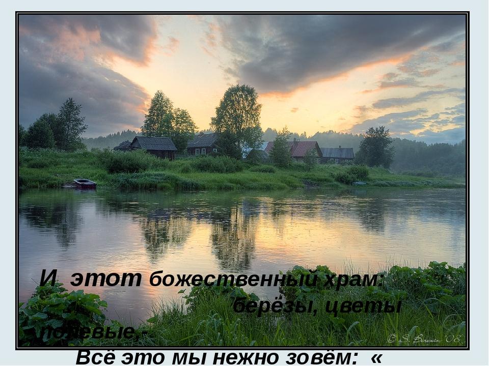 И этот божественный храм: берёзы, цветы полевые,- Всё это мы нежно зовём: «...