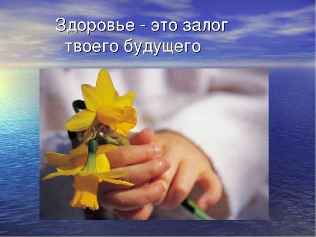 Здоровье - это залог твоего будущего