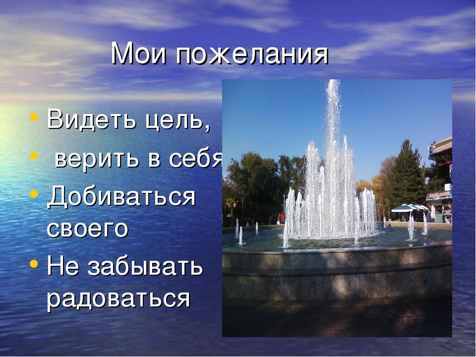 Мои пожелания Видеть цель, верить в себя Добиваться своего Не забывать радов...