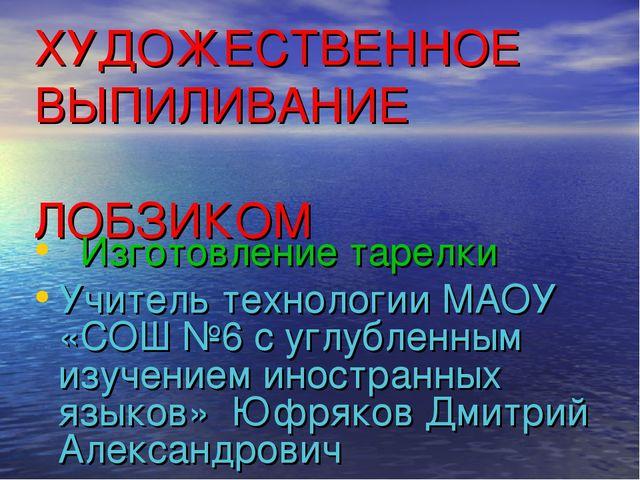 ХУДОЖЕСТВЕННОЕ ВЫПИЛИВАНИЕ ЛОБЗИКОМ Изготовление тарелки Учитель технологии М...