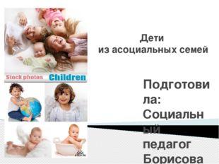 Дети  из асоциальных семей Подготовила:  Социальный педагог Борисова Людмил