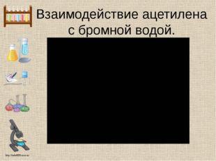 Взаимодействие ацетилена с бромной водой. http://linda6035.ucoz.ru/