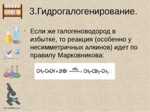 3.Гидрогалогенирование. Если же галогеноводород в избытке, то реакция (особен