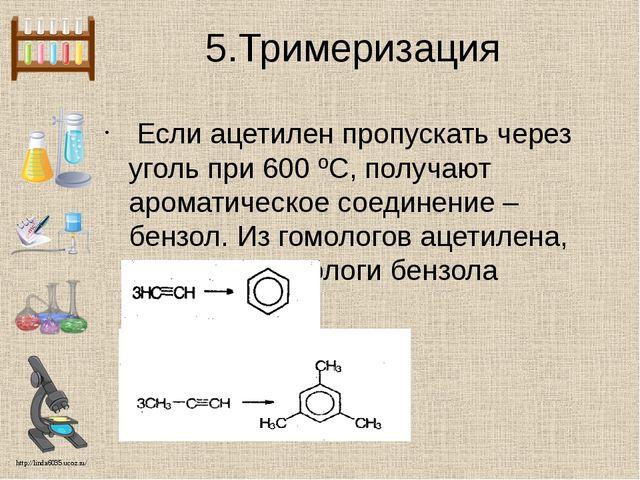5.Тримеризация Если ацетилен пропускать через уголь при 600 ºС, получают аром...