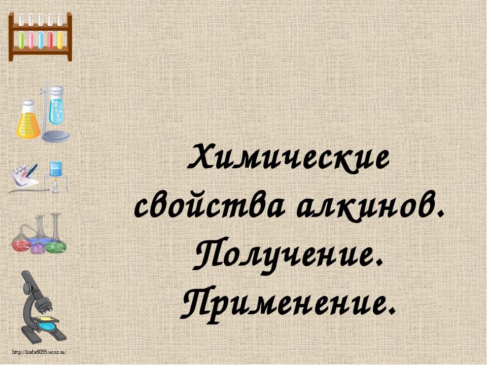 Химические свойства алкинов. Получение. Применение. http://linda6035.ucoz.ru/