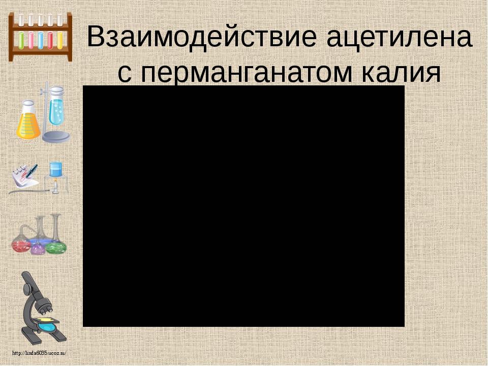Взаимодействие ацетилена с перманганатом калия http://linda6035.ucoz.ru/