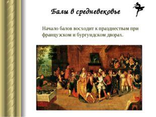 Начало балов восходит к празднествам при французском и бургундском дворах. Ба