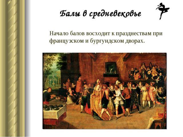 Начало балов восходит к празднествам при французском и бургундском дворах. Ба...